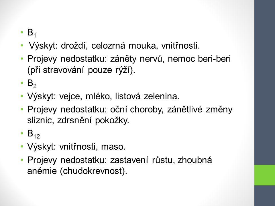 B 1 Výskyt: droždí, celozrná mouka, vnitřnosti. Projevy nedostatku: záněty nervů, nemoc beri-beri (při stravování pouze rýží). B 2 Výskyt: vejce, mlék