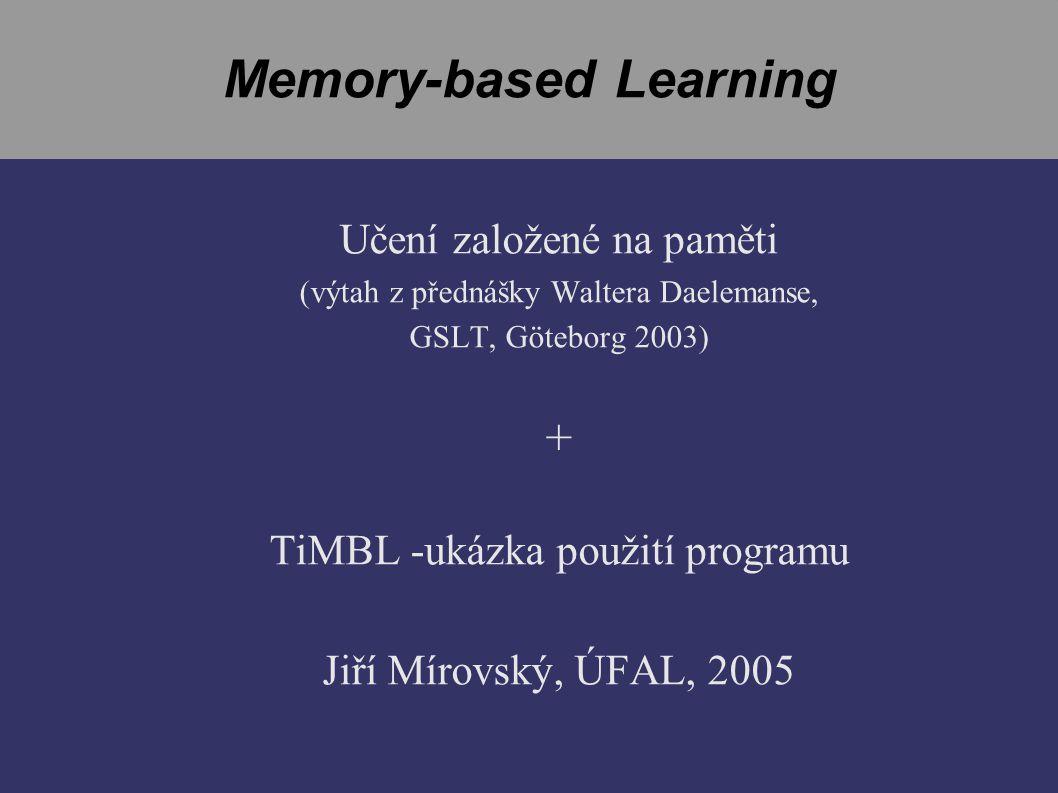 Memory-based Learning Učení založené na paměti (výtah z přednášky Waltera Daelemanse, GSLT, Göteborg 2003) + TiMBL -ukázka použití programu Jiří Mírovský, ÚFAL, 2005