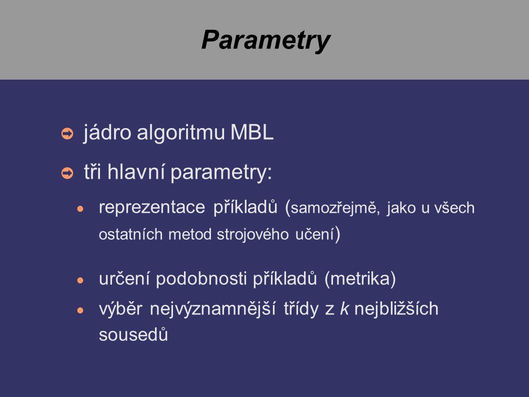 Parametry ➲ jádro algoritmu MBL ➲ tři hlavní parametry: ● reprezentace příkladů ( samozřejmě, jako u všech ostatních metod strojového učení ) ● určení podobnosti příkladů (metrika) ● výběr nejvýznamnější třídy z k nejbližších sousedů