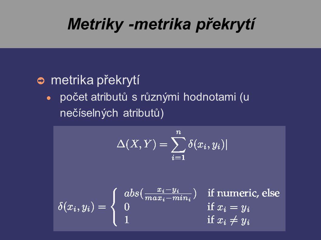 Metriky -metrika překrytí ➲ metrika překrytí ● počet atributů s různými hodnotami (u nečíselných atributů)