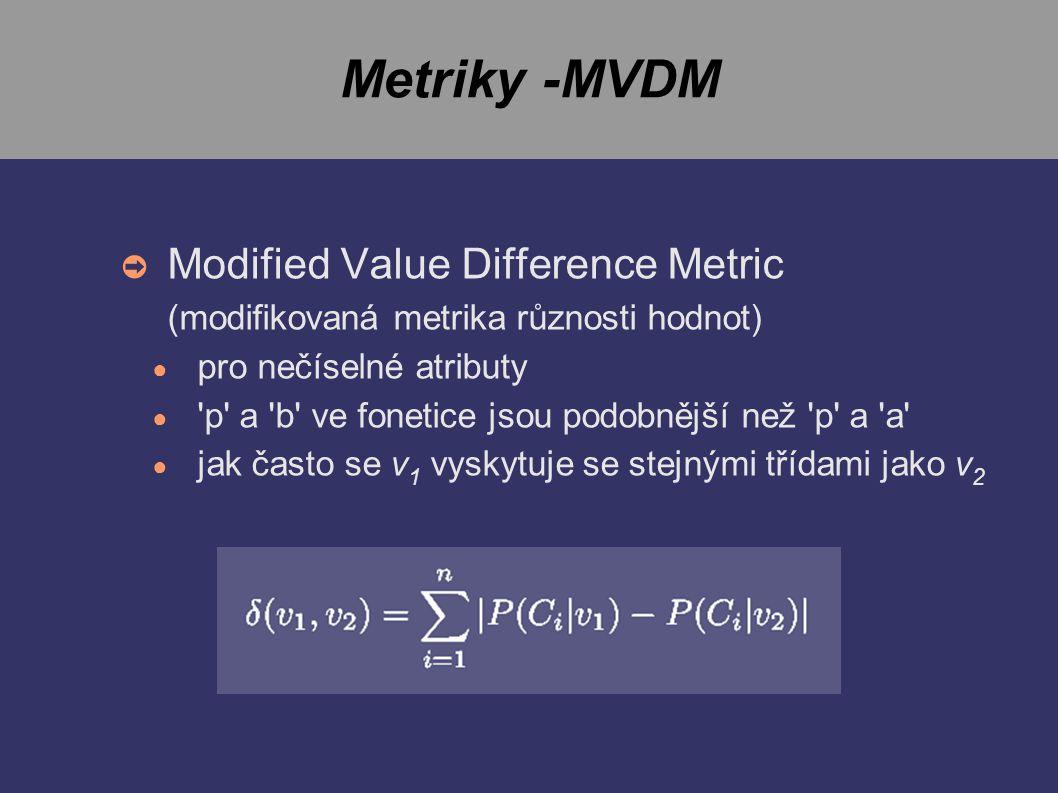 Metriky -MVDM ➲ Modified Value Difference Metric (modifikovaná metrika různosti hodnot) ● pro nečíselné atributy ● p a b ve fonetice jsou podobnější než p a a ● jak často se v 1 vyskytuje se stejnými třídami jako v 2
