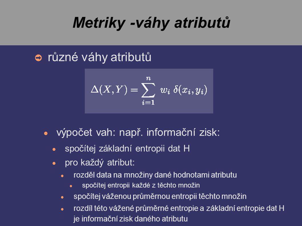Metriky -váhy atributů ➲ různé váhy atributů ● výpočet vah: např.