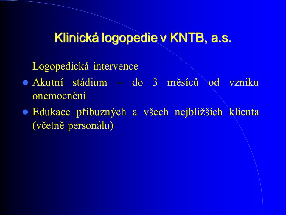 Klinická logopedie v KNTB, a.s. Logopedická intervence Akutní stádium – do 3 měsíců od vzniku onemocnění Edukace příbuzných a všech nejbližších klient