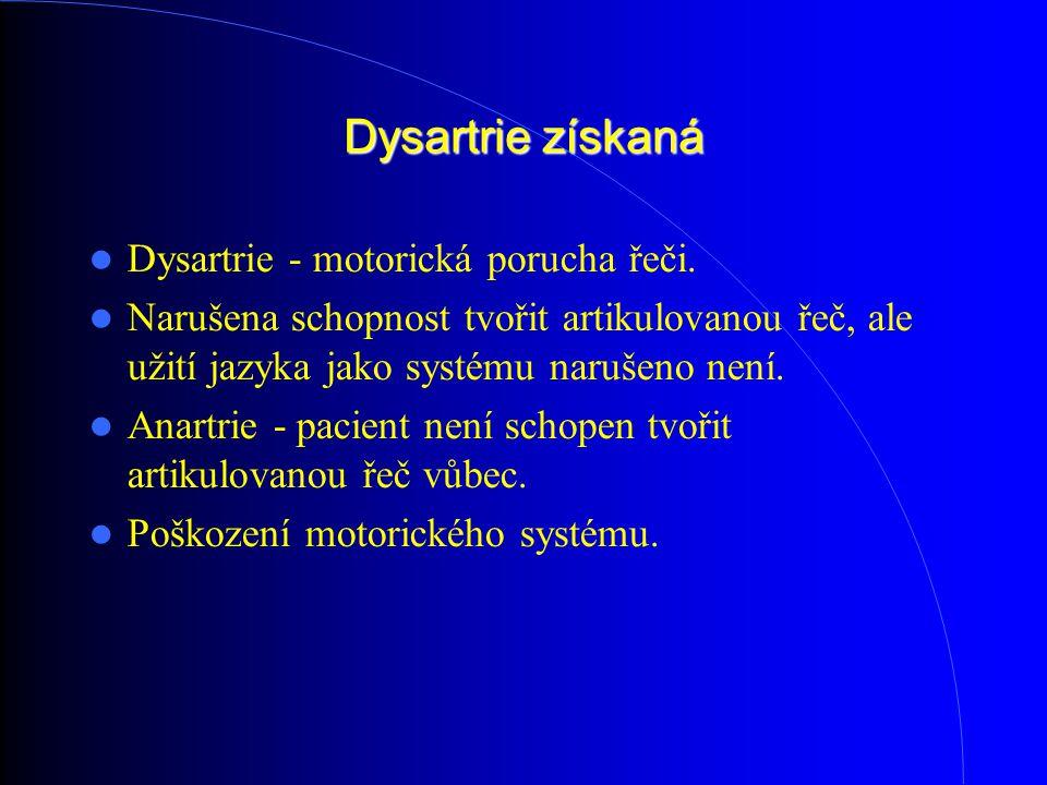 Dysartrie získaná Dysartrie - motorická porucha řeči. Narušena schopnost tvořit artikulovanou řeč, ale užití jazyka jako systému narušeno není. Anartr