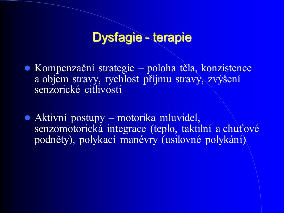 Dysfagie - terapie Kompenzační strategie – poloha těla, konzistence a objem stravy, rychlost příjmu stravy, zvýšení senzorické citlivosti Aktivní postupy – motorika mluvidel, senzomotorická integrace (teplo, taktilní a chuťové podněty), polykací manévry (usilovné polykání)