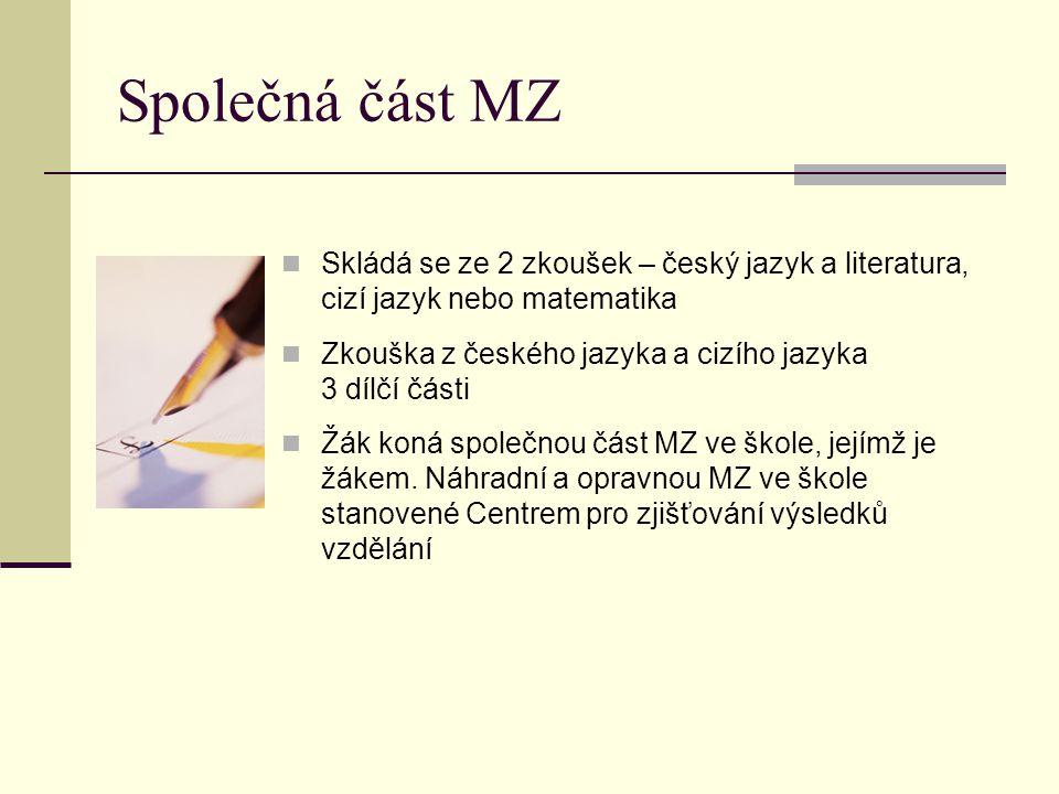 Společná část MZ Skládá se ze 2 zkoušek – český jazyk a literatura, cizí jazyk nebo matematika Zkouška z českého jazyka a cizího jazyka 3 dílčí části Žák koná společnou část MZ ve škole, jejímž je žákem.