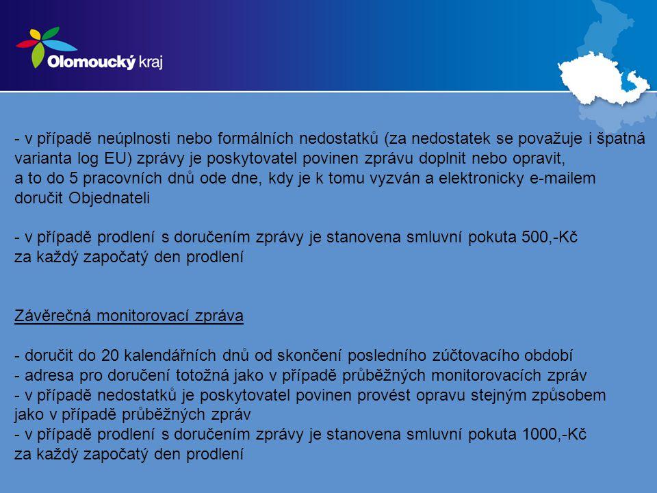 - v případě neúplnosti nebo formálních nedostatků (za nedostatek se považuje i špatná varianta log EU) zprávy je poskytovatel povinen zprávu doplnit nebo opravit, a to do 5 pracovních dnů ode dne, kdy je k tomu vyzván a elektronicky e-mailem doručit Objednateli - v případě prodlení s doručením zprávy je stanovena smluvní pokuta 500,-Kč za každý započatý den prodlení Závěrečná monitorovací zpráva - doručit do 20 kalendářních dnů od skončení posledního zúčtovacího období - adresa pro doručení totožná jako v případě průběžných monitorovacích zpráv - v případě nedostatků je poskytovatel povinen provést opravu stejným způsobem jako v případě průběžných zpráv - v případě prodlení s doručením zprávy je stanovena smluvní pokuta 1000,-Kč za každý započatý den prodlení