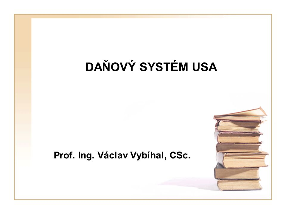DAŇOVÝ SYSTÉM USA Prof. Ing. Václav Vybíhal, CSc.