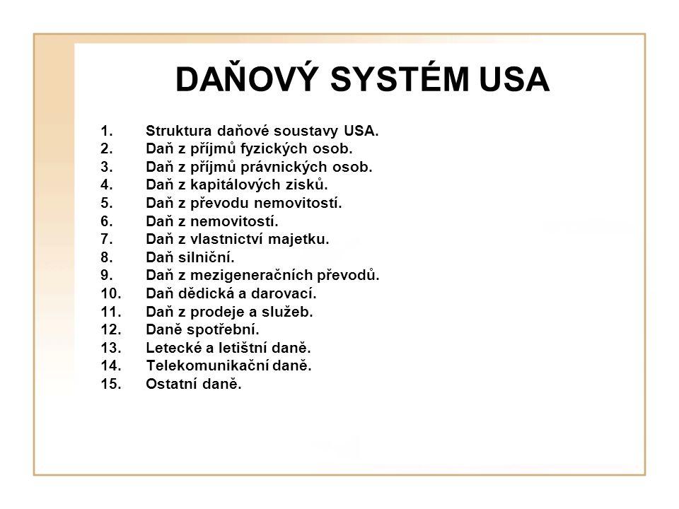 DAŇOVÝ SYSTÉM USA 1.Struktura daňové soustavy USA. 2.Daň z příjmů fyzických osob. 3.Daň z příjmů právnických osob. 4.Daň z kapitálových zisků. 5.Daň z