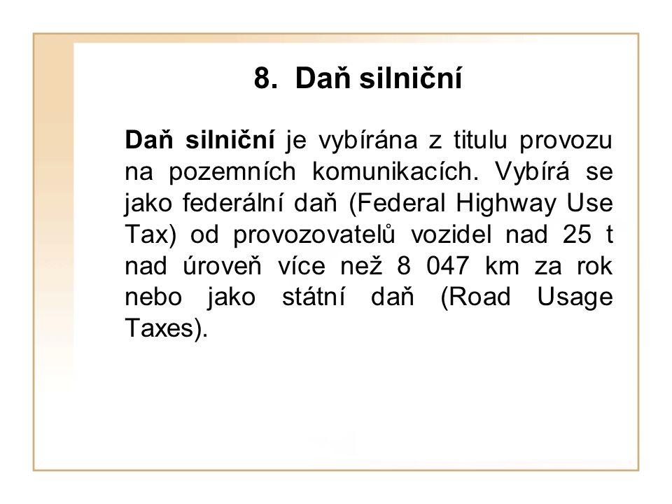 8. Daň silniční Daň silniční je vybírána z titulu provozu na pozemních komunikacích. Vybírá se jako federální daň (Federal Highway Use Tax) od provozo