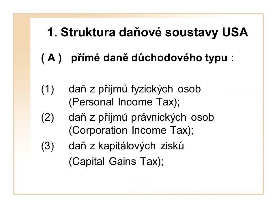 1. Struktura daňové soustavy USA ( A ) přímé daně důchodového typu : (1) daň z příjmů fyzických osob (Personal Income Tax); (2) daň z příjmů právnický