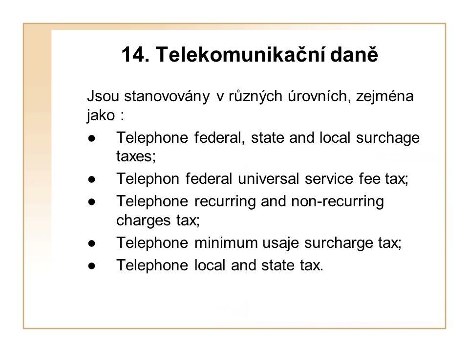 14. Telekomunikační daně Jsou stanovovány v různých úrovních, zejména jako : ● Telephone federal, state and local surchage taxes; ● Telephon federal u
