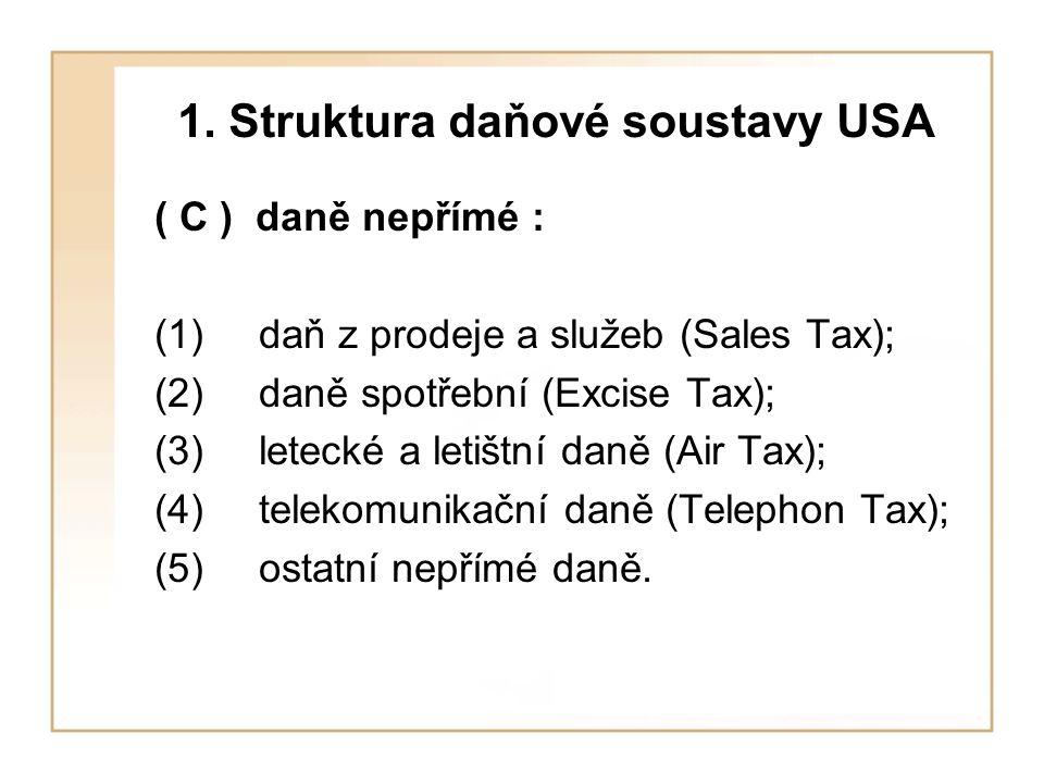 1. Struktura daňové soustavy USA ( C ) daně nepřímé : (1)daň z prodeje a služeb (Sales Tax); (2)daně spotřební (Excise Tax); (3)letecké a letištní dan