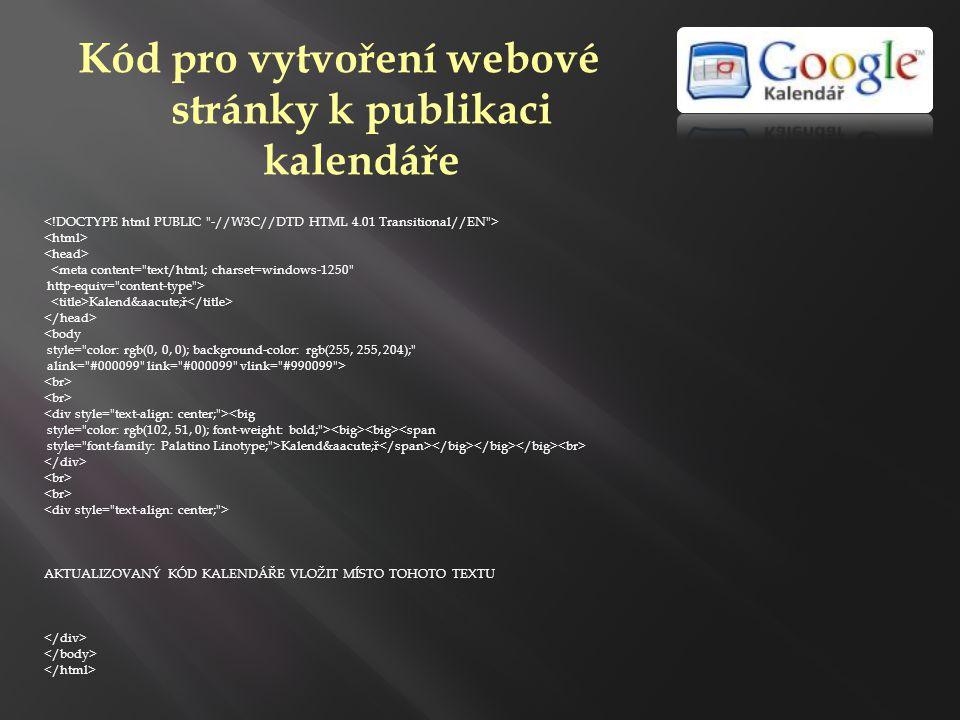Kód pro vytvoření webové stránky k publikaci kalendáře <meta content= text/html; charset=windows-1250 http-equiv= content-type > Kalendář <body style= color: rgb(0, 0, 0); background-color: rgb(255, 255, 204); alink= #000099 link= #000099 vlink= #990099 > <big style= color: rgb(102, 51, 0); font-weight: bold; > <span style= font-family: Palatino Linotype; >Kalendář AKTUALIZOVANÝ KÓD KALENDÁŘE VLOŽIT MÍSTO TOHOTO TEXTU