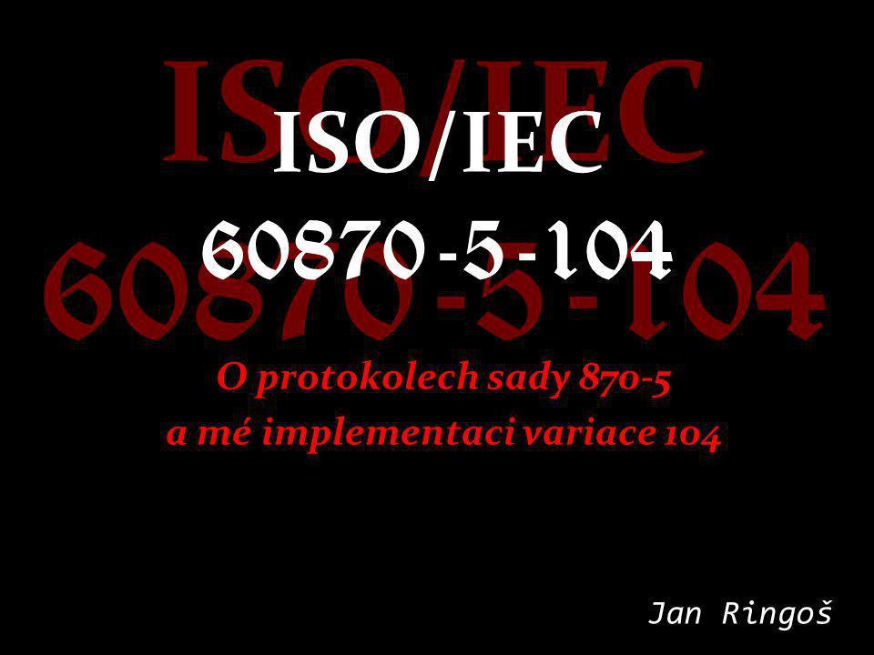 ISO/IEC 60870-5-104 O protokolech sady 870-5 a mé implementaci variace 104 Jan Ringoš