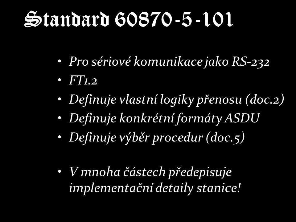 Standard 60870-5-101 Pro sériové komunikace jako RS-232 FT1.2 Definuje vlastní logiky přenosu (doc.2) Definuje konkrétní formáty ASDU Definuje výběr p