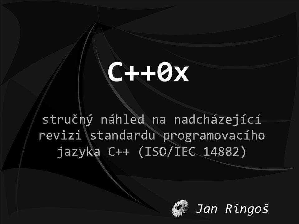 C++0x stručný náhled na nadcházející revizi standardu programovacího jazyka C++ (ISO/IEC 14882) Jan Ringoš