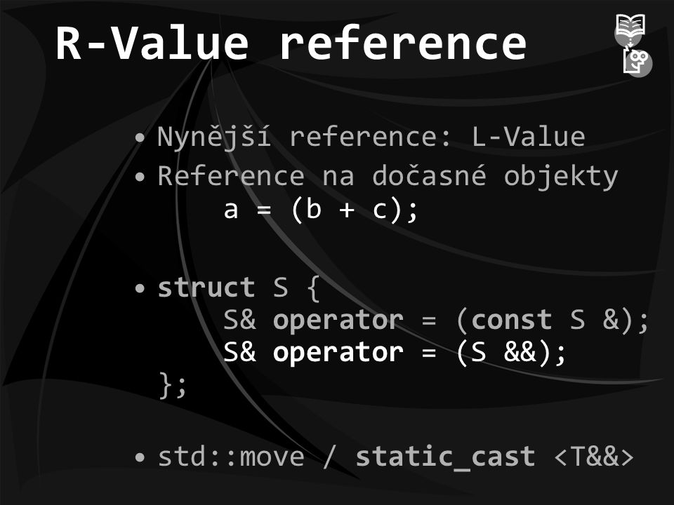 R-Value reference Nynější reference: L-Value Reference na dočasné objekty a = (b + c); struct S { S& operator = (const S &); S& operator = (S &&); }; std::move / static_cast