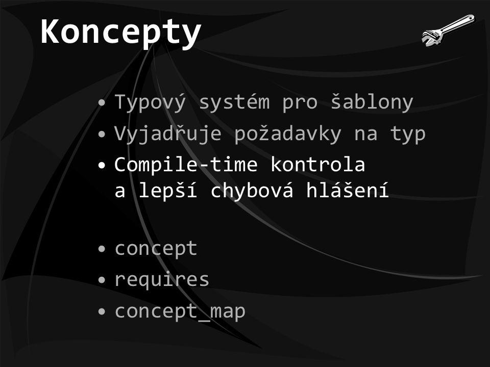 Koncepty Typový systém pro šablony Vyjadřuje požadavky na typ Compile-time kontrola a lepší chybová hlášení concept requires concept_map