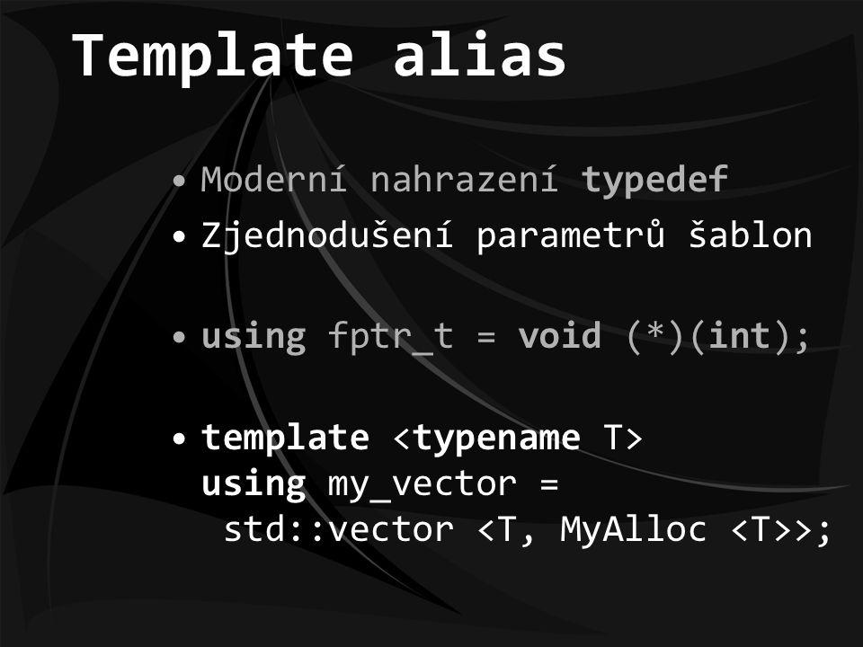 Template alias Moderní nahrazení typedef Zjednodušení parametrů šablon using fptr_t = void (*)(int); template using my_vector = std::vector >;