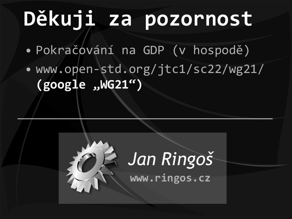 """Pokračování na GDP (v hospodě) www.open-std.org/jtc1/sc22/wg21/ (google """"WG21 ) Děkuji za pozornost Jan Ringoš www.ringos.cz"""