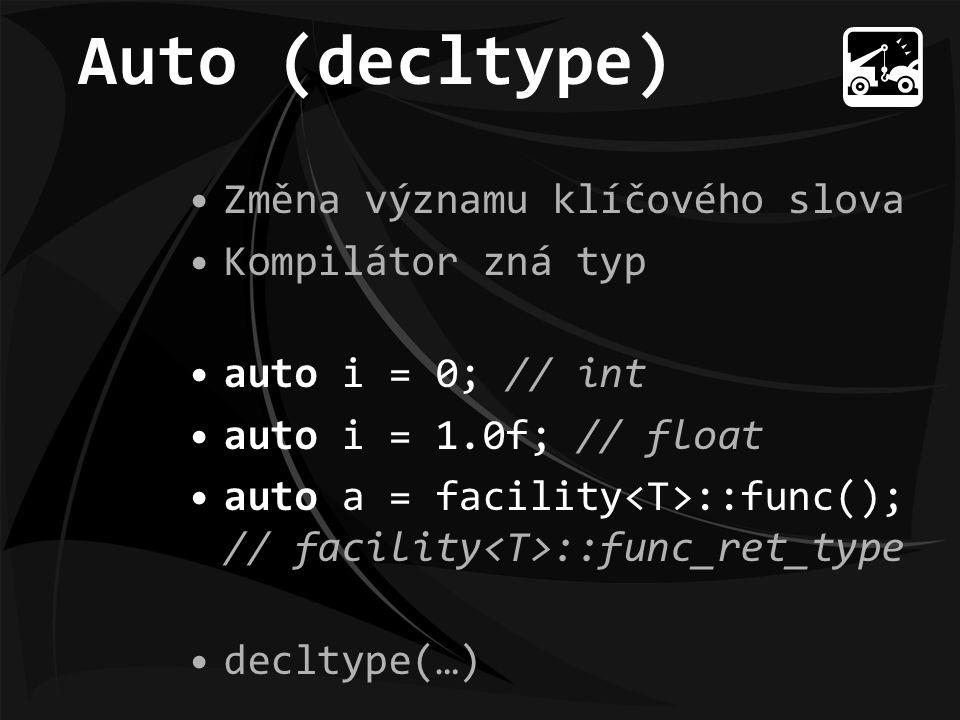 Auto (decltype) Změna významu klíčového slova Kompilátor zná typ auto i = 0; // int auto i = 1.0f; // float auto a = facility ::func(); // facility ::func_ret_type decltype(…)