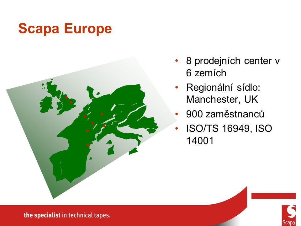 Scapa Europe 8 prodejních center v 6 zemích Regionální sídlo: Manchester, UK 900 zaměstnanců ISO/TS 16949, ISO 14001........