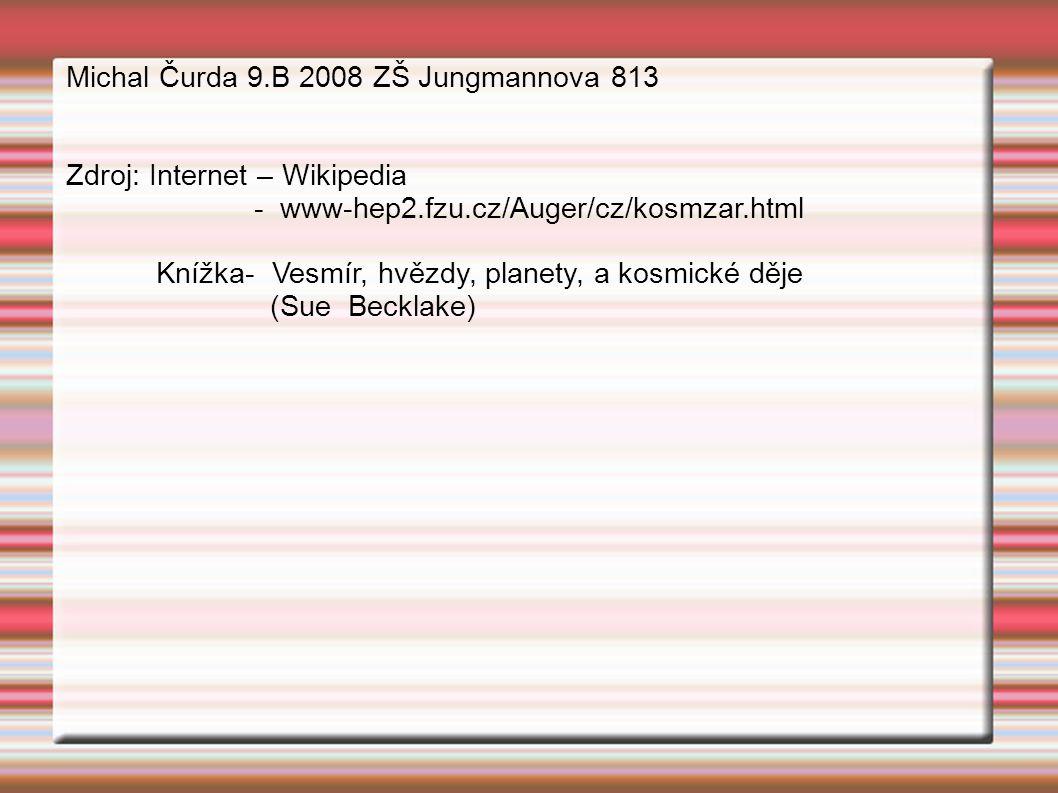 Michal Čurda 9.B 2008 ZŠ Jungmannova 813 Zdroj: Internet – Wikipedia - www-hep2.fzu.cz/Auger/cz/kosmzar.html Knížka- Vesmír, hvězdy, planety, a kosmické děje (Sue Becklake)