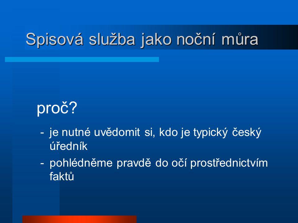 Spisová služba jako noční můra proč? -je nutné uvědomit si, kdo je typický český úředník -pohlédněme pravdě do očí prostřednictvím faktů