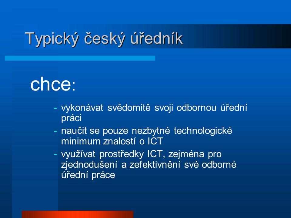 Typický český úředník chce : -vykonávat svědomitě svoji odbornou úřední práci -naučit se pouze nezbytné technologické minimum znalostí o ICT -využívat prostředky ICT, zejména pro zjednodušení a zefektivnění své odborné úřední práce