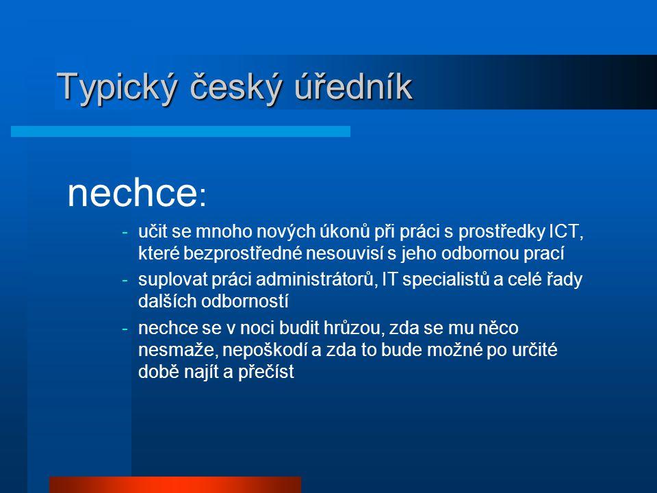 Typický český úředník nechce : -učit se mnoho nových úkonů při práci s prostředky ICT, které bezprostředné nesouvisí s jeho odbornou prací -suplovat práci administrátorů, IT specialistů a celé řady dalších odborností -nechce se v noci budit hrůzou, zda se mu něco nesmaže, nepoškodí a zda to bude možné po určité době najít a přečíst