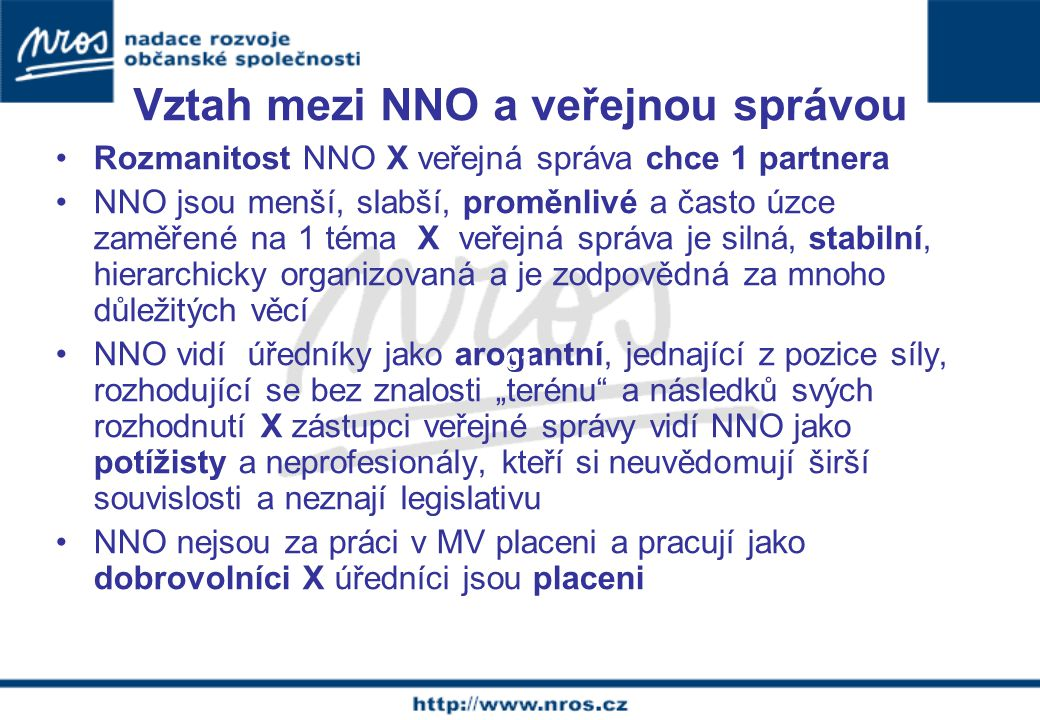 """Vztah mezi NNO a veřejnou správou Rozmanitost NNO X veřejná správa chce 1 partnera NNO jsou menší, slabší, proměnlivé a často úzce zaměřené na 1 téma X veřejná správa je silná, stabilní, hierarchicky organizovaná a je zodpovědná za mnoho důležitých věcí NNO vidí úředníky jako arogantní, jednající z pozice síly, rozhodující se bez znalosti """"terénu a následků svých rozhodnutí X zástupci veřejné správy vidí NNO jako potížisty a neprofesionály, kteří si neuvědomují širší souvislosti a neznají legislativu NNO nejsou za práci v MV placeni a pracují jako dobrovolníci X úředníci jsou placeni 01"""