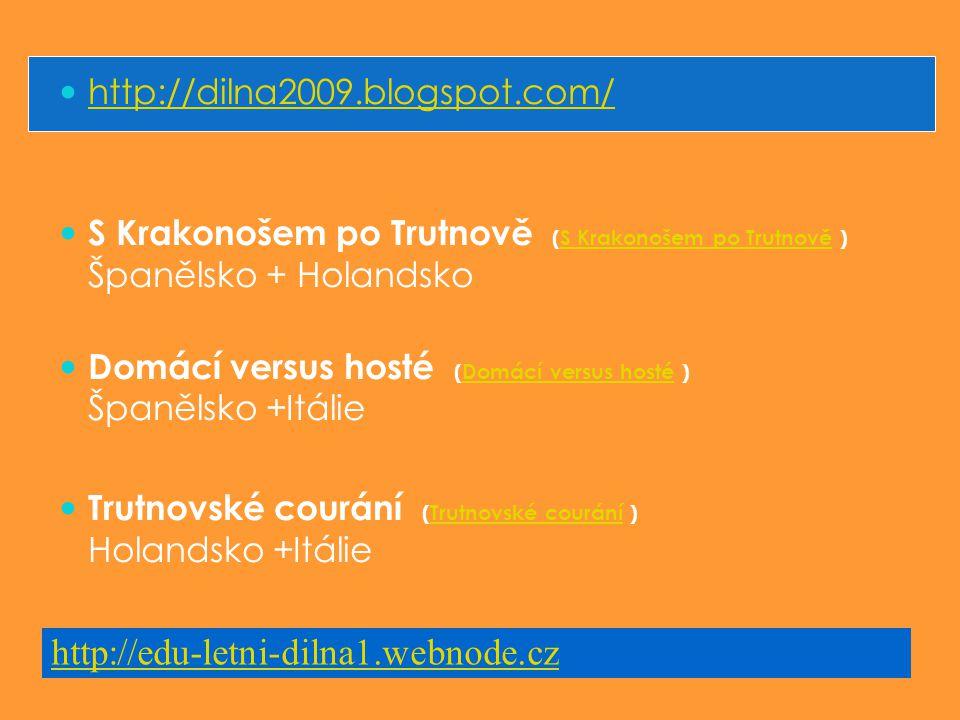 http://dilna2009.blogspot.com/ S Krakonošem po Trutnově (S Krakonošem po Trutnově ) Španělsko + HolandskoS Krakonošem po Trutnově Domácí versus hosté (Domácí versus hosté ) Španělsko +ItálieDomácí versus hosté Trutnovské courání (Trutnovské courání ) Holandsko +ItálieTrutnovské courání http://edu-letni-dilna1.webnode.cz