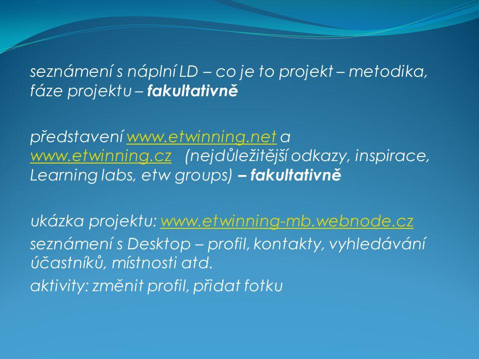 seznámení s náplní LD – co je to projekt – metodika, fáze projektu – fakultativně představení www.etwinning.net a www.etwinning.cz (nejdůležitější odkazy, inspirace, Learning labs, etw groups) – fakultativněwww.etwinning.net www.etwinning.cz ukázka projektu: www.etwinning-mb.webnode.czwww.etwinning-mb.webnode.cz seznámení s Desktop – profil, kontakty, vyhledávání účastníků, místnosti atd.