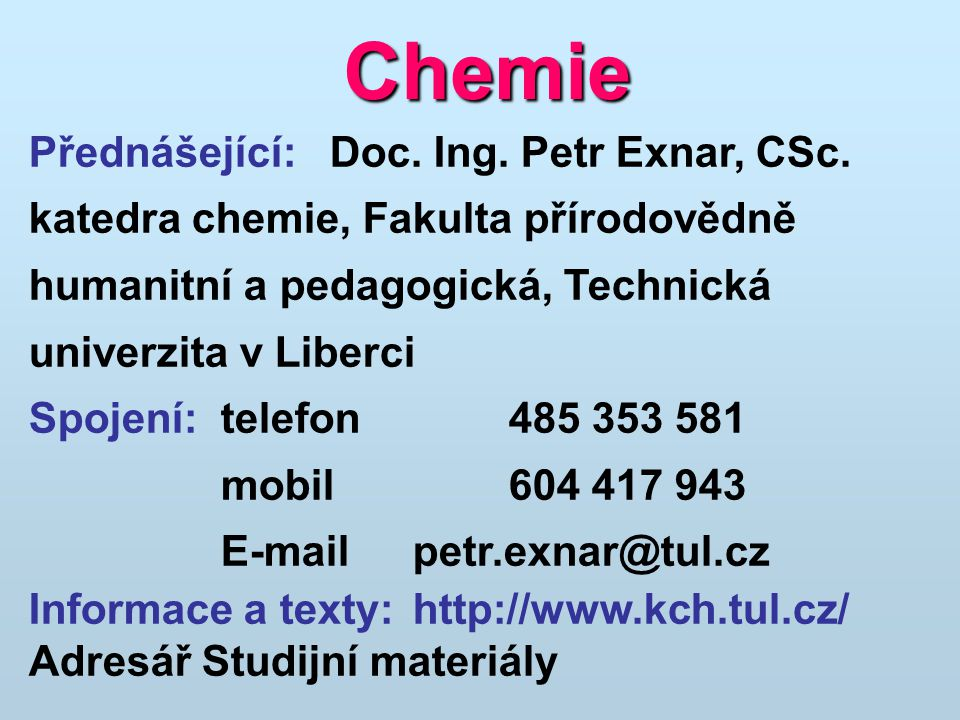 Chemie Přednášející: Doc. Ing. Petr Exnar, CSc. katedra chemie, Fakulta přírodovědně humanitní a pedagogická, Technická univerzita v Liberci Spojení:t