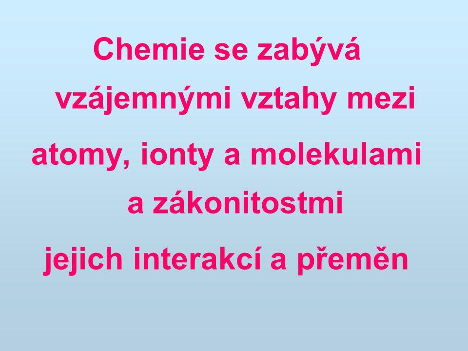 Chemie se zabývá vzájemnými vztahy mezi atomy, ionty a molekulami a zákonitostmi jejich interakcí a přeměn