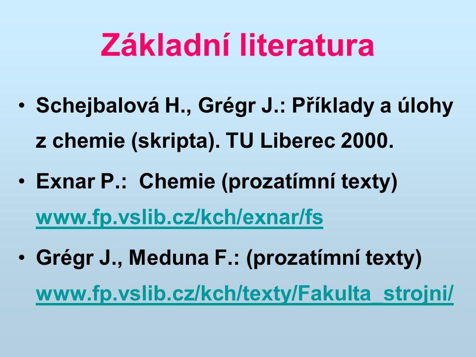Základní literatura Schejbalová H., Grégr J.: Příklady a úlohy z chemie (skripta). TU Liberec 2000. Exnar P.: Chemie (prozatímní texty) www.fp.vslib.c