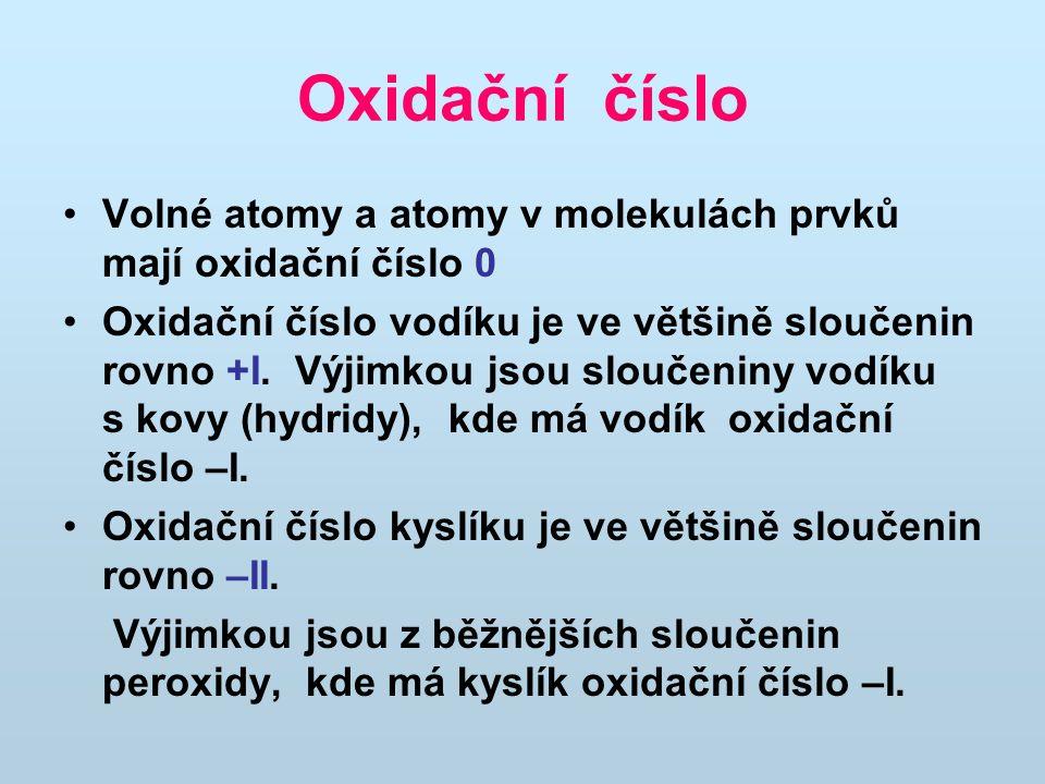 Oxidační číslo Volné atomy a atomy v molekulách prvků mají oxidační číslo 0 Oxidační číslo vodíku je ve většině sloučenin rovno +I. Výjimkou jsou slou
