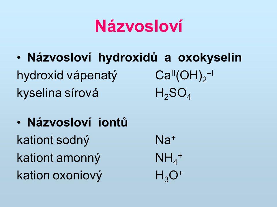 Názvosloví Názvosloví hydroxidů a oxokyselin hydroxid vápenatý Ca II (OH) 2 –I kyselina sírová H 2 SO 4 Názvosloví iontů kationt sodný Na + kationt am
