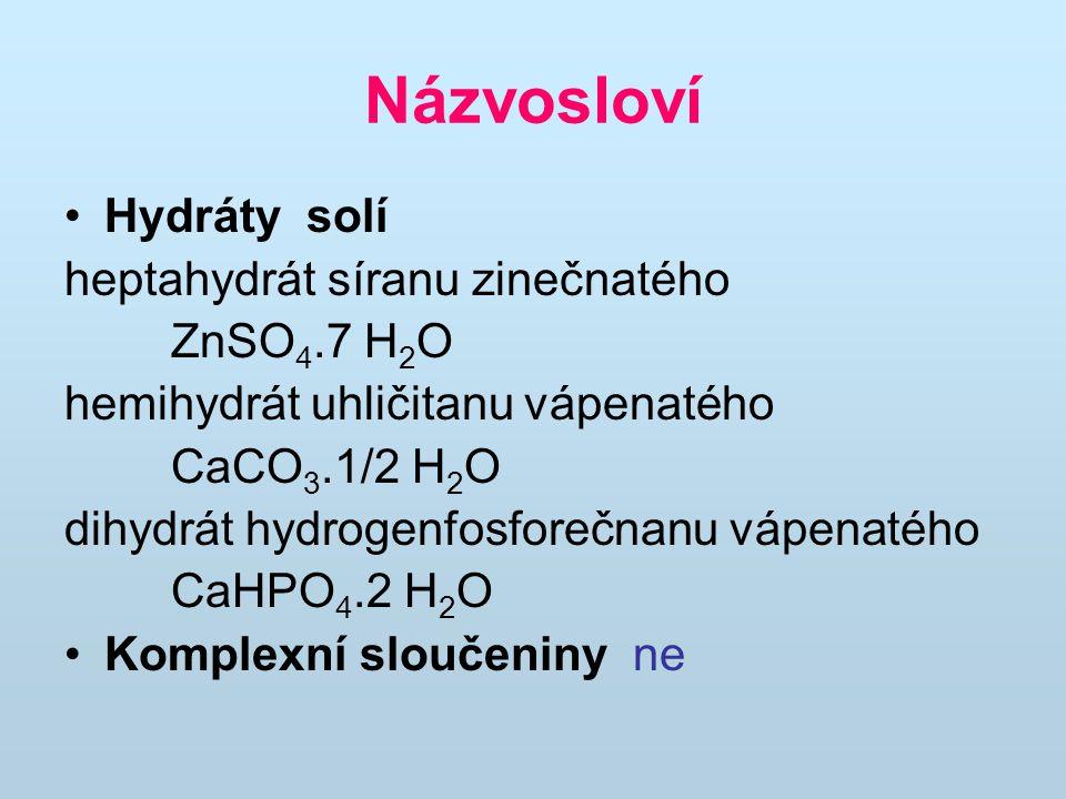 Názvosloví Hydráty solí heptahydrát síranu zinečnatého ZnSO 4.7 H 2 O hemihydrát uhličitanu vápenatého CaCO 3.1/2 H 2 O dihydrát hydrogenfosforečnanu