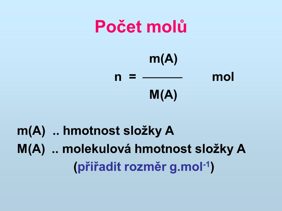 Počet molů m(A) n =  mol M(A) m(A).. hmotnost složky A M(A).. molekulová hmotnost složky A (přiřadit rozměr g.mol -1 )