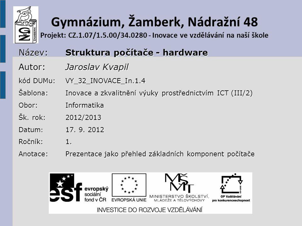 Gymnázium, Žamberk, Nádražní 48 Projekt: CZ.1.07/1.5.00/34.0280 - Inovace ve vzdělávání na naší školeNázev: Struktura počítače - hardware Autor: Jaroslav Kvapil kód DUMu: VY_32_INOVACE_In.1.4 Šablona: Inovace a zkvalitnění výuky prostřednictvím ICT (III/2) Obor:Informatika Šk.