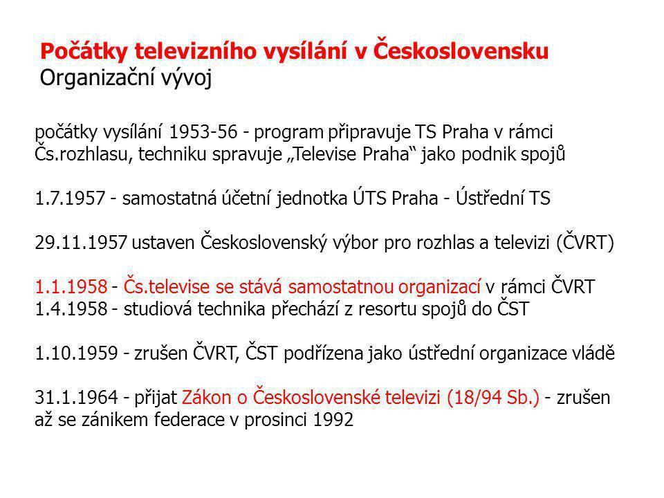 """Počátky televizního vysílání v Československu Organizační vývoj počátky vysílání 1953-56 - program připravuje TS Praha v rámci Čs.rozhlasu, techniku spravuje """"Televise Praha jako podnik spojů 1.7.1957 - samostatná účetní jednotka ÚTS Praha - Ústřední TS 29.11.1957 ustaven Československý výbor pro rozhlas a televizi (ČVRT) 1.1.1958 - Čs.televise se stává samostatnou organizací v rámci ČVRT 1.4.1958 - studiová technika přechází z resortu spojů do ČST 1.10.1959 - zrušen ČVRT, ČST podřízena jako ústřední organizace vládě 31.1.1964 - přijat Zákon o Československé televizi (18/94 Sb.) - zrušen až se zánikem federace v prosinci 1992"""