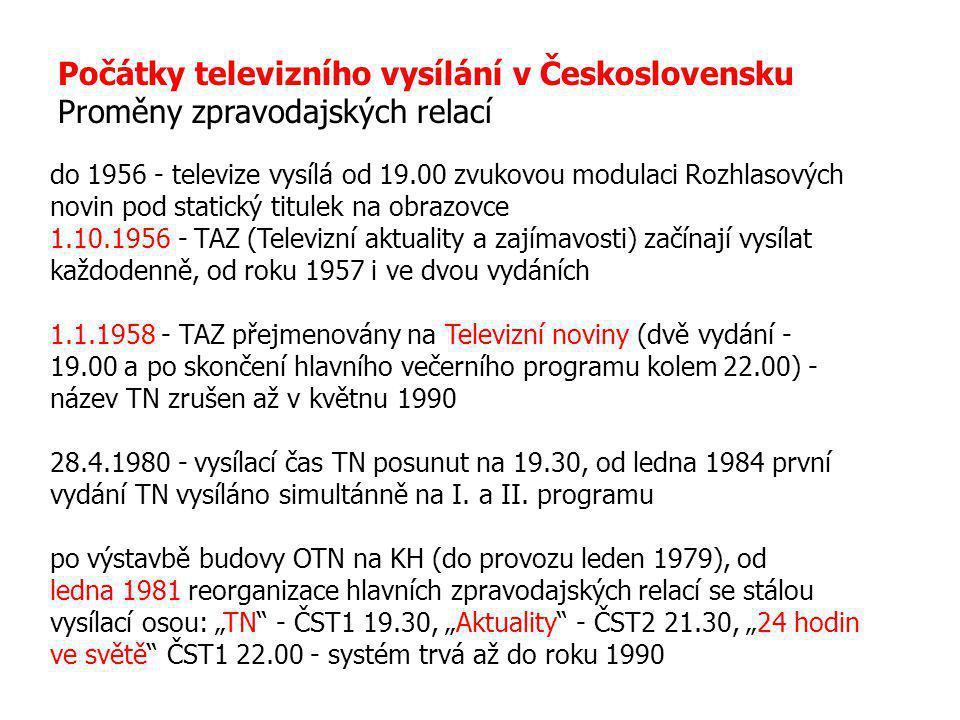 Počátky televizního vysílání v Československu Proměny zpravodajských relací do 1956 - televize vysílá od 19.00 zvukovou modulaci Rozhlasových novin pod statický titulek na obrazovce 1.10.1956 - TAZ (Televizní aktuality a zajímavosti) začínají vysílat každodenně, od roku 1957 i ve dvou vydáních 1.1.1958 - TAZ přejmenovány na Televizní noviny (dvě vydání - 19.00 a po skončení hlavního večerního programu kolem 22.00) - název TN zrušen až v květnu 1990 28.4.1980 - vysílací čas TN posunut na 19.30, od ledna 1984 první vydání TN vysíláno simultánně na I.