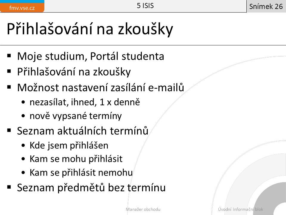 Přihlašování na zkoušky  Moje studium, Portál studenta  Přihlašování na zkoušky  Možnost nastavení zasílání e-mailů nezasílat, ihned, 1 x denně nově vypsané termíny  Seznam aktuálních termínů Kde jsem přihlášen Kam se mohu přihlásit Kam se přihlásit nemohu  Seznam předmětů bez termínu 5 ISIS Manažer obchoduÚvodní informační blok Snímek 26