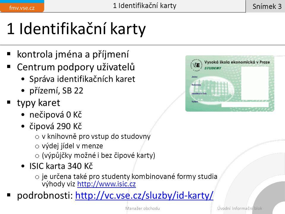 1 Identifikační karty  kontrola jména a příjmení  Centrum podpory uživatelů Správa identifikačních karet přízemí, SB 22  typy karet nečipová 0 Kč čipová 290 Kč o v knihovně pro vstup do studovny o výdej jídel v menze o (výpůjčky možné i bez čipové karty) ISIC karta 340 Kč o je určena také pro studenty kombinované formy studia výhody viz http://www.isic.czhttp://www.isic.cz  podrobnosti: http://vc.vse.cz/sluzby/id-karty/http://vc.vse.cz/sluzby/id-karty/ 1 Identifikační karty Manažer obchoduÚvodní informační blok Snímek 3