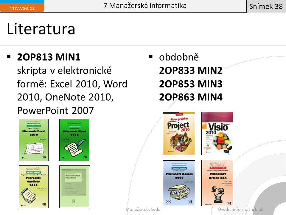 Literatura  2OP813 MIN1 skripta v elektronické formě: Excel 2010, Word 2010, OneNote 2010, PowerPoint 2007  obdobně 2OP833 MIN2 2OP853 MIN3 2OP863 MIN4 Manažer obchoduÚvodní informační blok Snímek 38 7 Manažerská informatika