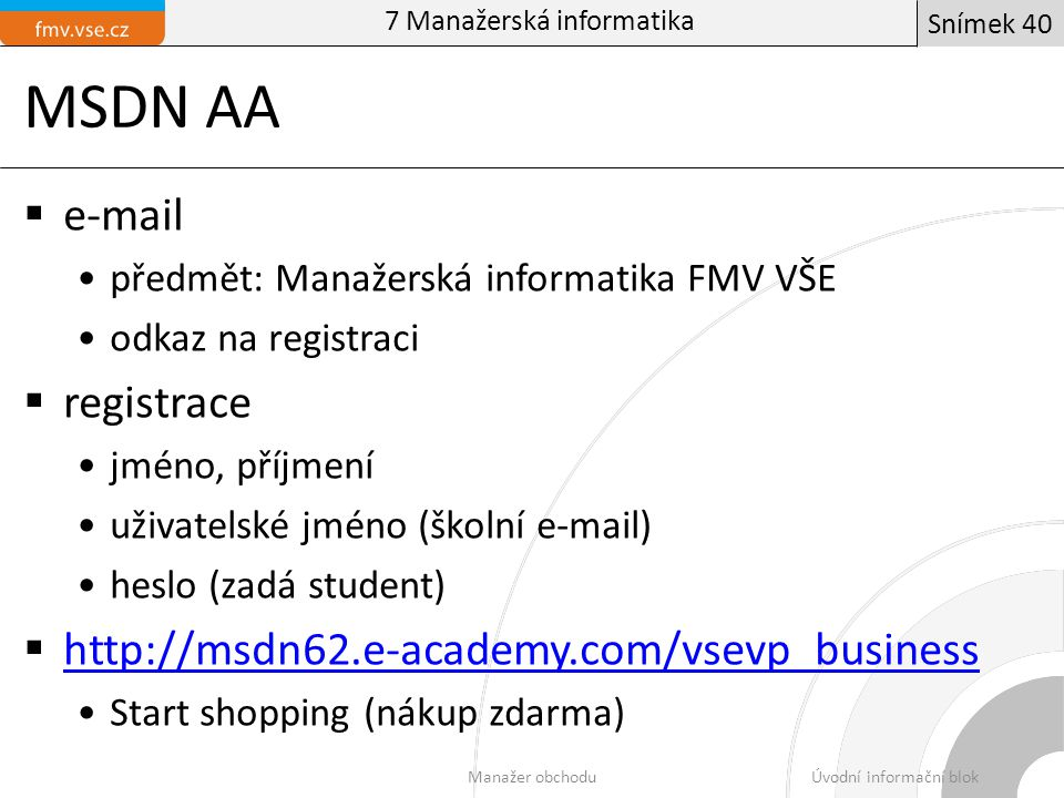 MSDN AA  e-mail předmět: Manažerská informatika FMV VŠE odkaz na registraci  registrace jméno, příjmení uživatelské jméno (školní e-mail) heslo (zadá student)  http://msdn62.e-academy.com/vsevp_business http://msdn62.e-academy.com/vsevp_business Start shopping (nákup zdarma) 7 Manažerská informatika Manažer obchoduÚvodní informační blok Snímek 40