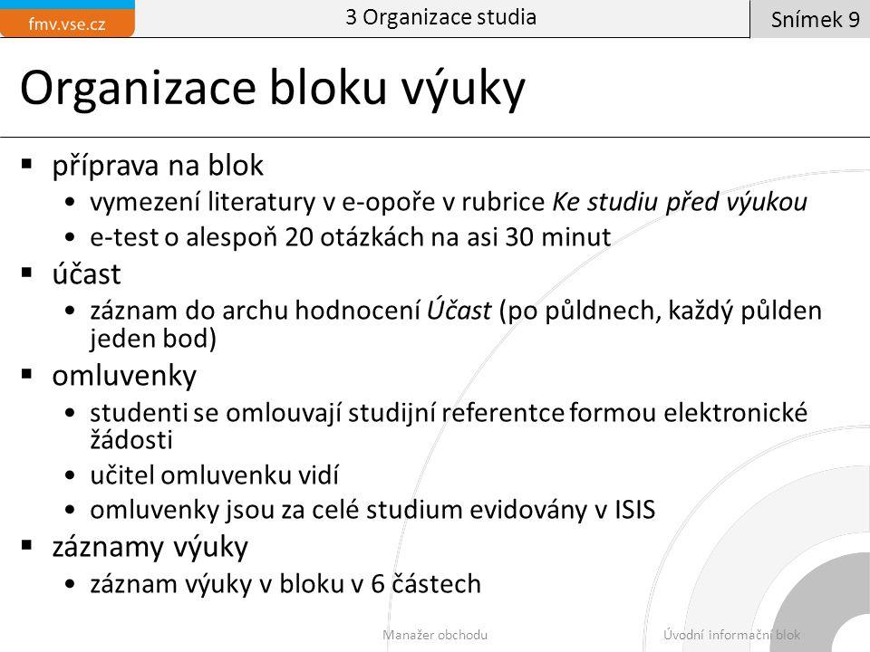 Organizace bloku výuky  příprava na blok vymezení literatury v e-opoře v rubrice Ke studiu před výukou e-test o alespoň 20 otázkách na asi 30 minut  účast záznam do archu hodnocení Účast (po půldnech, každý půlden jeden bod)  omluvenky studenti se omlouvají studijní referentce formou elektronické žádosti učitel omluvenku vidí omluvenky jsou za celé studium evidovány v ISIS  záznamy výuky záznam výuky v bloku v 6 částech 3 Organizace studia Manažer obchoduÚvodní informační blok Snímek 9