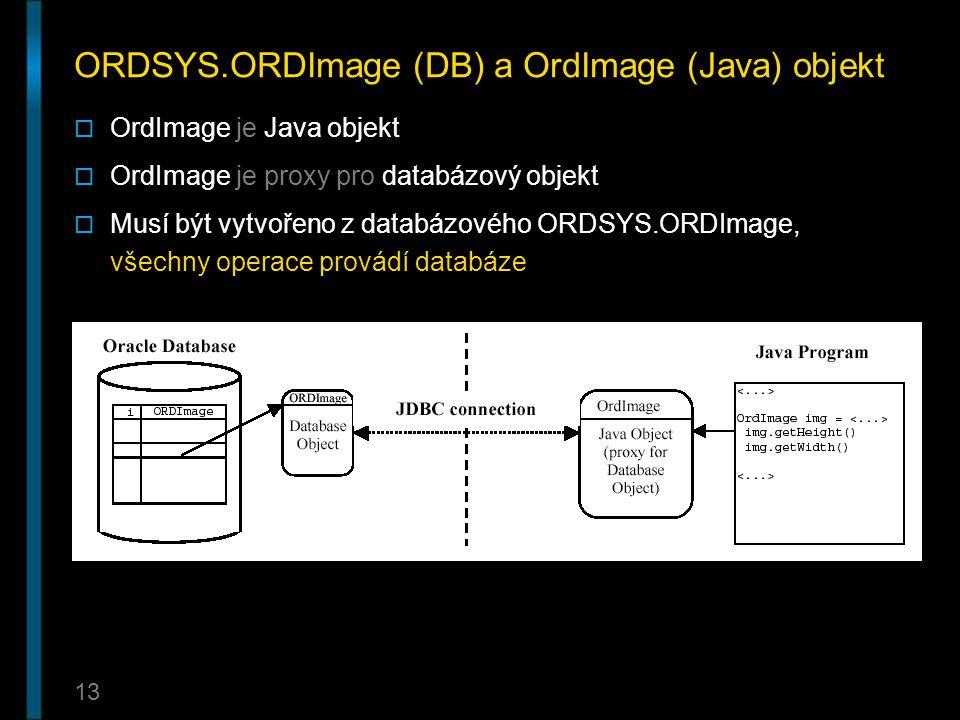 13 ORDSYS.ORDImage (DB) a OrdImage (Java) objekt  OrdImage je Java objekt  OrdImage je proxy pro databázový objekt  Musí být vytvořeno z databázové